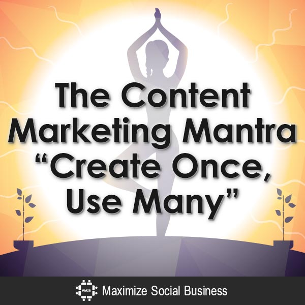 "The Content Marketing Mantra: ""Create Once, Use Many"" #contentmarketing"