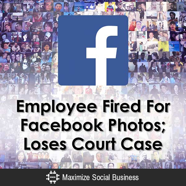 Employee Fired For Facebook Photos; Loses Court Case Social Media and Employment Law  Employee-Fired-For-Facebook-Photos-Loses-Court-Case-600x600-V1
