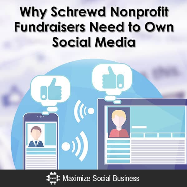 Why Nonprofit Fundraisers Need to Own Social Media Social Media and Nonprofits  Why-Schrewd-Nonprofit-Fundraisers-Need-to-Own-Social-Media-600x600-V1