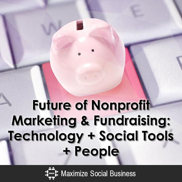 Future of Nonprofit Marketing & Fundraising: Technology + Social Tools + People Social Media and Nonprofits  Future-of-Nonprofit-Marketing-Fundraising-Technology-Social-Tools-People-600x600-V1
