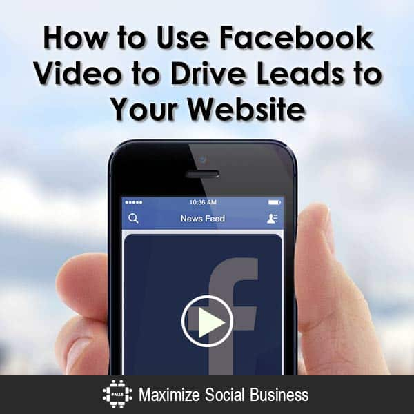 How to Use Facebook Video to Drive Leads to Your Website