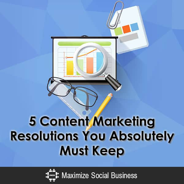 5 Content Marketing Resolutions You Absolutely Must Keep