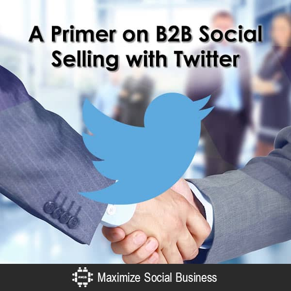 A Primer on B2B Social Selling with Twitter Social Selling  A-Primer-on-B2B-Social-Selling-with-Twitter-600x600-V1
