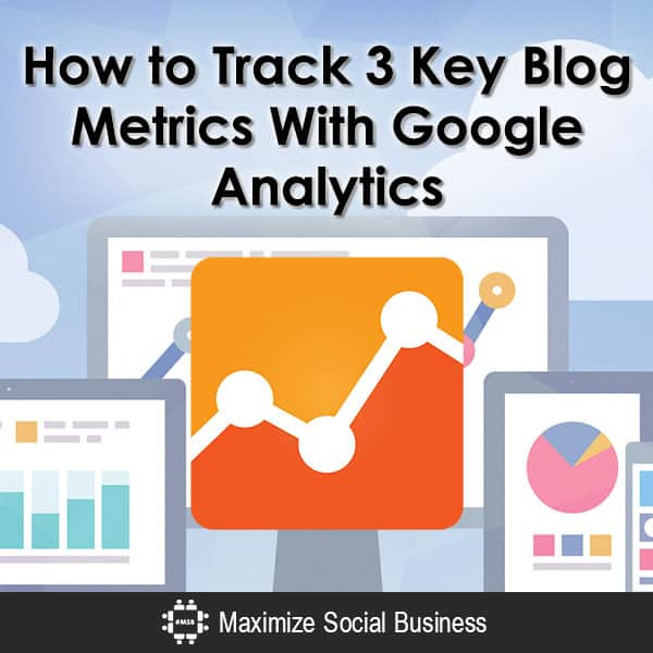 How to Track 3 Key Blog Metrics With Google Analytics Blogging  How-to-Track-3-Key-Blog-Metrics-With-Google-Analytics-600x600-V2