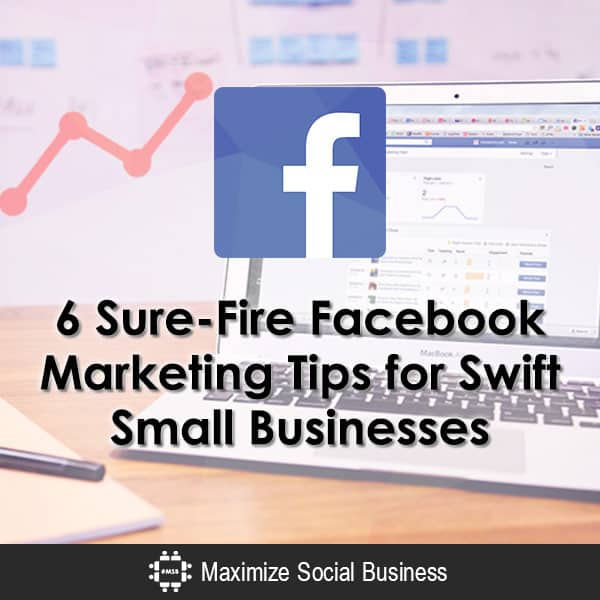 6 Sure-Fire Facebook Marketing Tips for Swift Small Businesses
