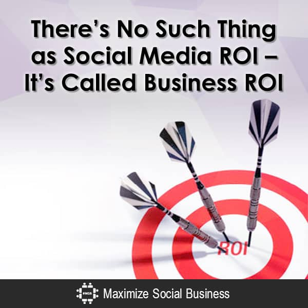 There's No Such Thing as Social Media ROI - It's Called Business ROI