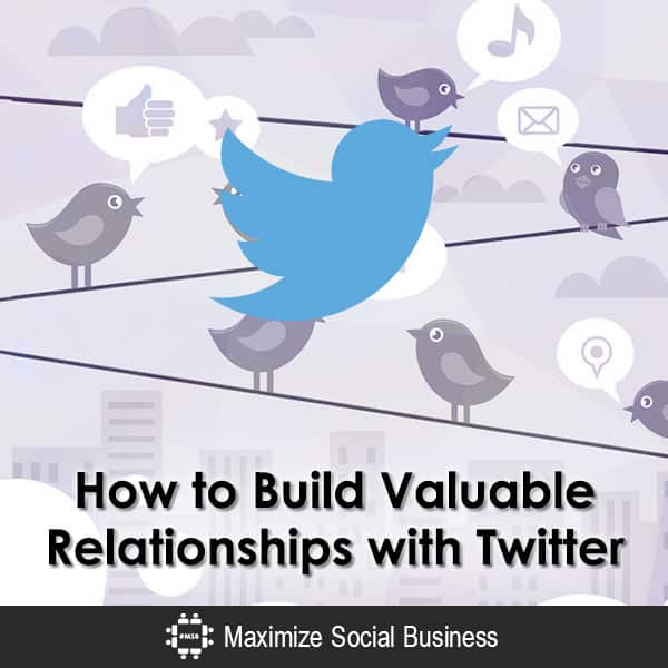 How to Build Valuable Relationships with Twitter