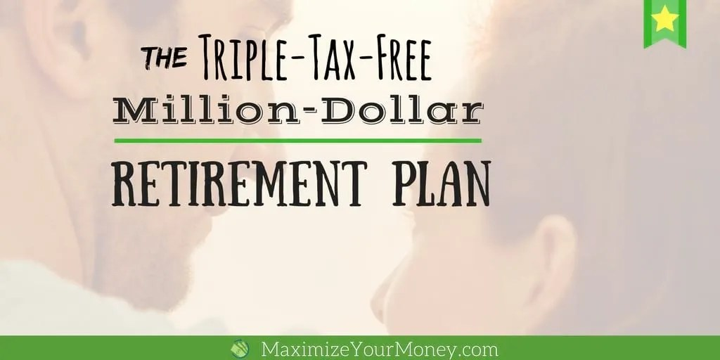 How To Create A Triple-Tax-Free Million Dollar Retirement Plan