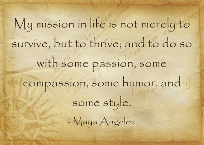 My-mission-in-life-is-not-merely-to-survive-but-to-thrive-and-to-do-so-with-some-passion-some-compassion-some-humor-and-some-style.-Maya-Angelou