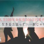 """[唯一の答え]人生100年時代&年収300万時代の""""簡単な""""生き方"""