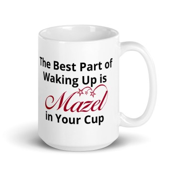 The Best Part Of Waking Up Is Mazel In Your Cup