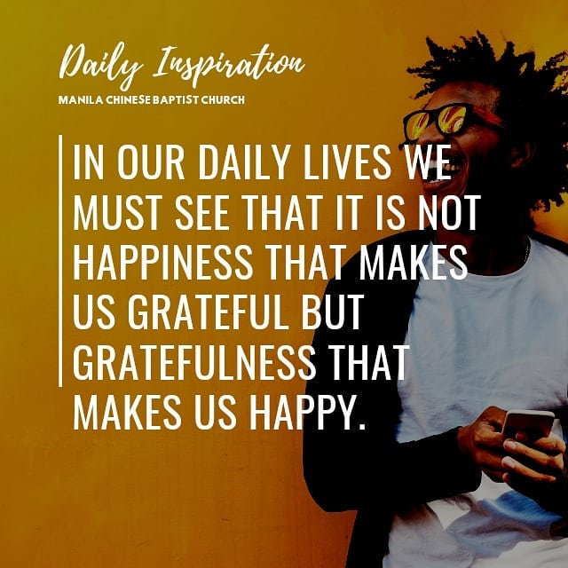In our daily lives we must see that it is not happiness that makes us grateful b…
