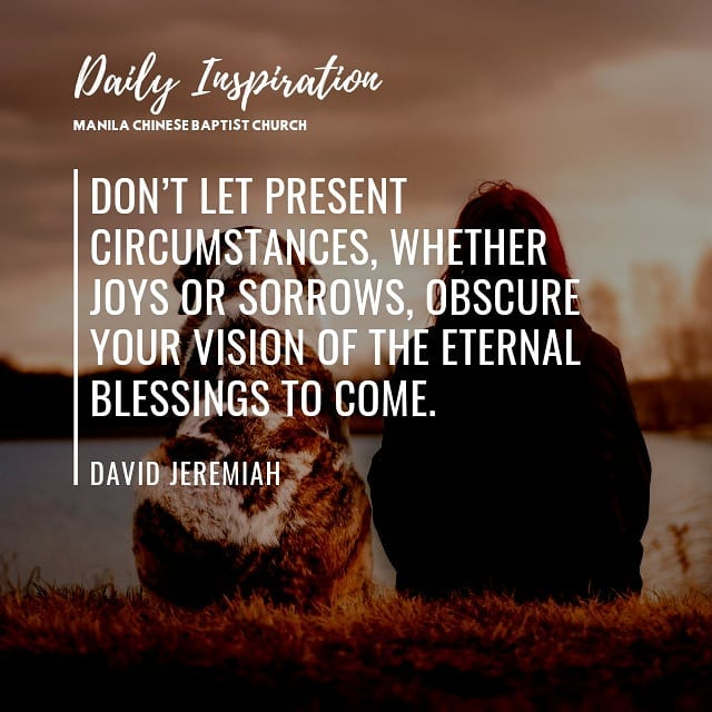 Don't let present circumstances, whether joys or sorrows, obscure your vision of…