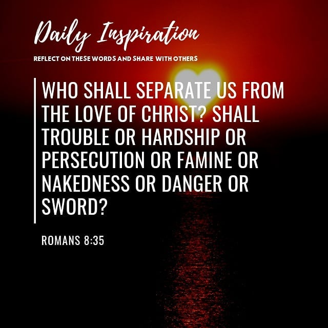 Who shall separate us from the love of Christ? Shall trouble or hardship or pers…