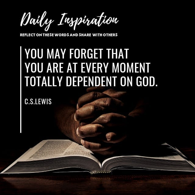 You may forget that you are at every moment totally dependent on God.~ C.S. Lewi…