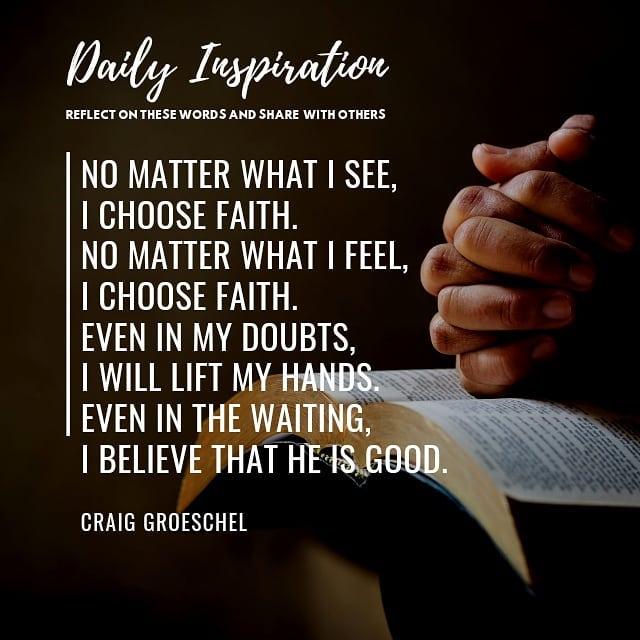 No matter what I see,  I choose faith. No matter what I feel,  I choose faith. E…