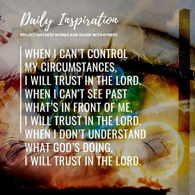 When I can't control my circumstances, I will trust in the Lord.  When I can't s…