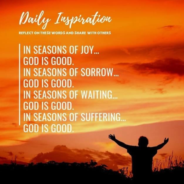 In seasons of joy… God is good.  In seasons of sorrow… God is good. In seasons o…