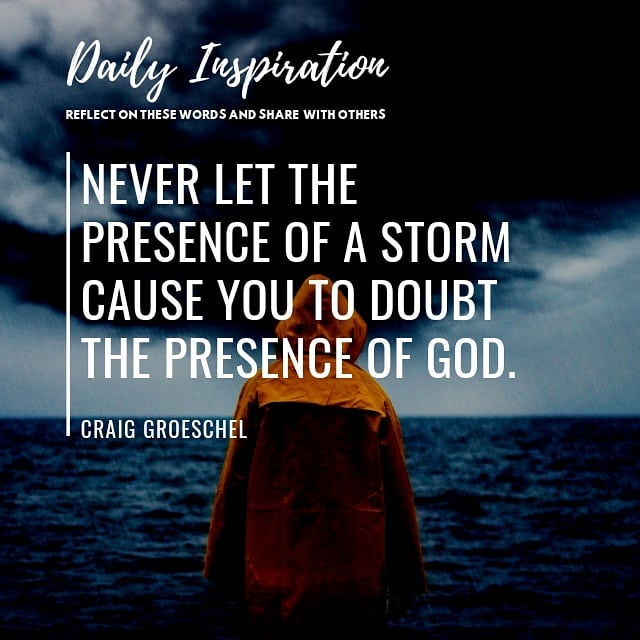 Never let the presence of a storm cause you to doubt the presence of God.~ Craig…