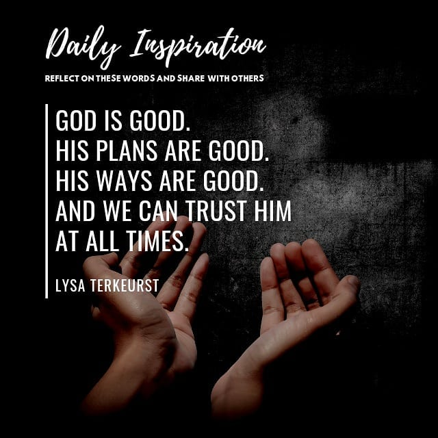 God is good. His plans are good. His ways are good.  And we can trust Him at all…