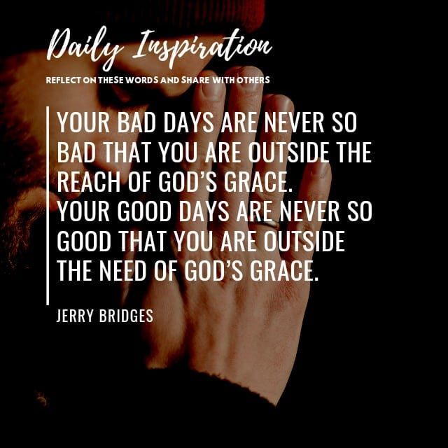Your bad days are never so bad that you are outside the reach of God's grace. Yo…