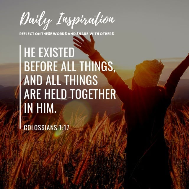 He existed before all things, and all things are held together in him. ~ Colossi…