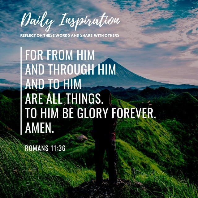 For from him and through him and to him are all things. To him be glory forever….