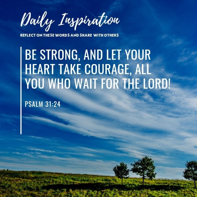 Be strong, and let your heart take courage, all you who wait for the Lord! ~ Psa…