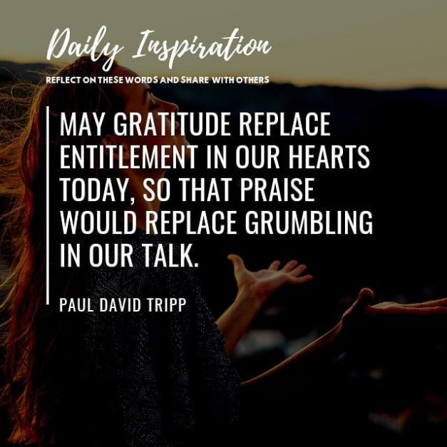 May gratitude replace entitlement in our hearts today, so that praise would repl…