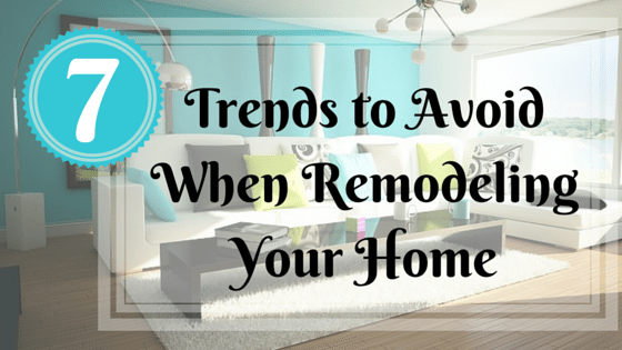 7 Trends to Avoid When Remodeling Your Home