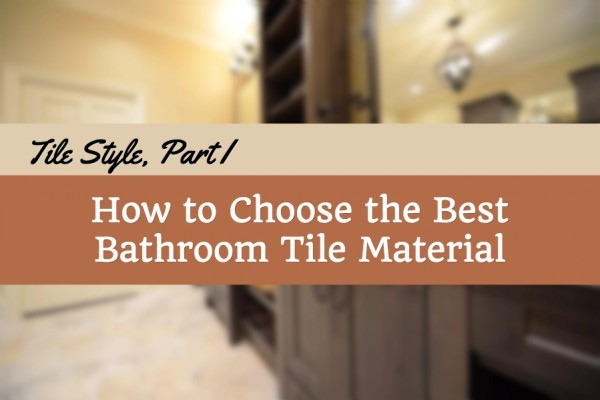 Tile Style, Part I: How to Choose the Best Bathroom Tile Material