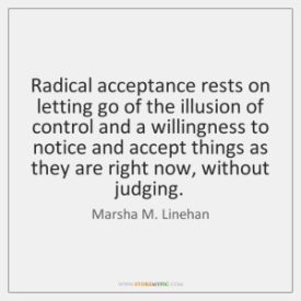 radical acceptance rest on letting go of the illusion of control and willingness to notice and accept things as they are right now, without judging. - Marsha Linehan
