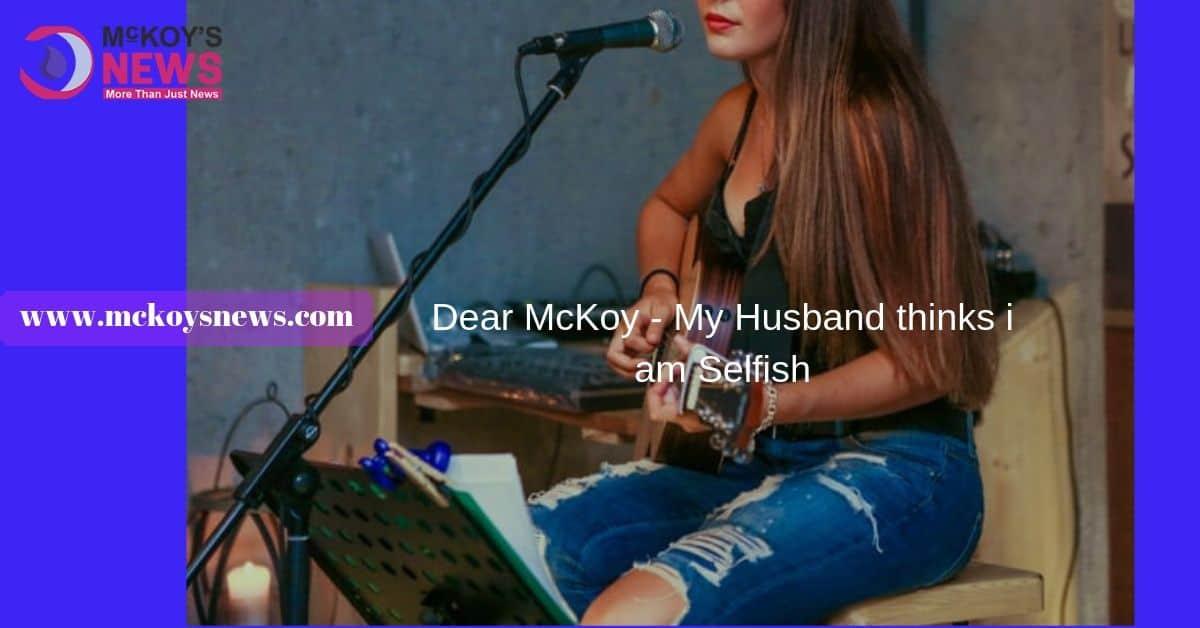 Dear McKoy - My Husband thinks i am Selfish