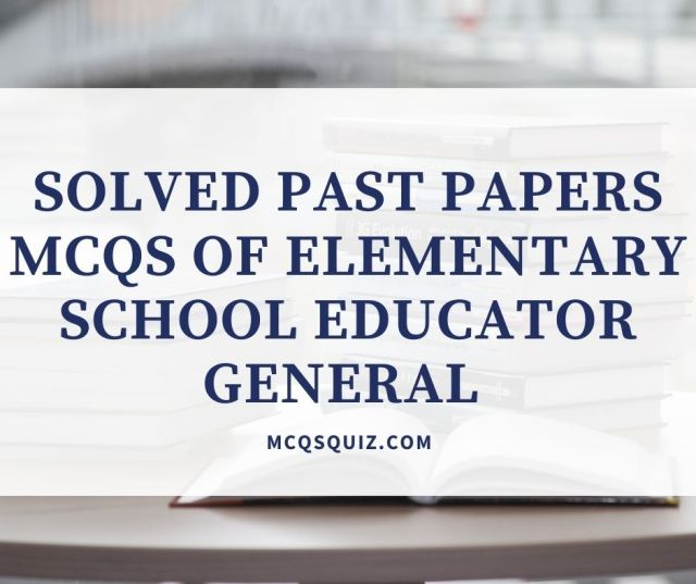 Solved Past Papers Mcqs of Elementary School Educator General