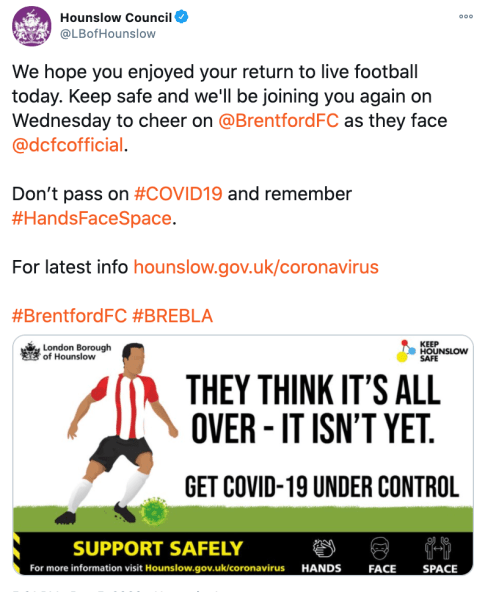 Tweet from Hounslow Council: We hope you enjoyed your return to live football today. Keep safe and we'll be joining you again on Wednesday to cheer on @BrentfordFC as they face @dcfcofficial . Don't pass on #COVID19 and remember #HandsFaceSpace. For latest info https://hounslow.gov.uk/coronavirus