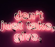 dont just take, give