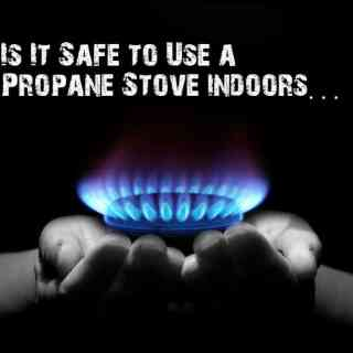 Is It Safe to Use a Propane Stove indoors