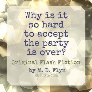 Why Is It so Hard to Accept the Party Is Over? Original flash fiction by M D Flyn