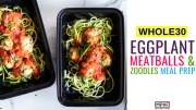 Whole30 Eggplant Meatball and Zoodle Meal Prep blog