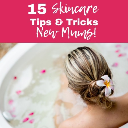 Skincare Tips and Tricks for New Mums!