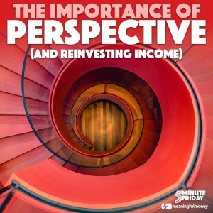 The importance of PERSPECTIVE (and reinvesting income) – 5MF057