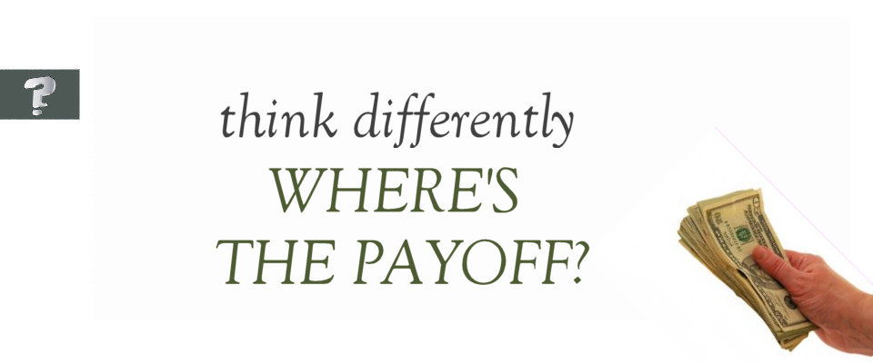 Think differently: where's the payoff?