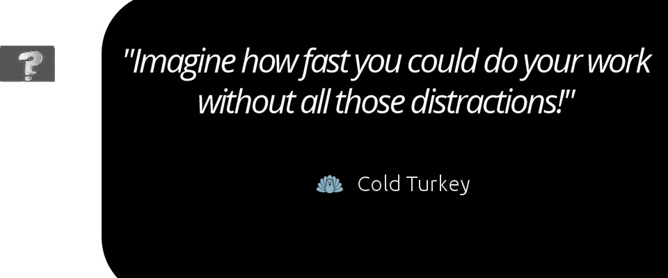 """Imagine How fast you could get your work down without all those distractions! Cold Turkey"""""""