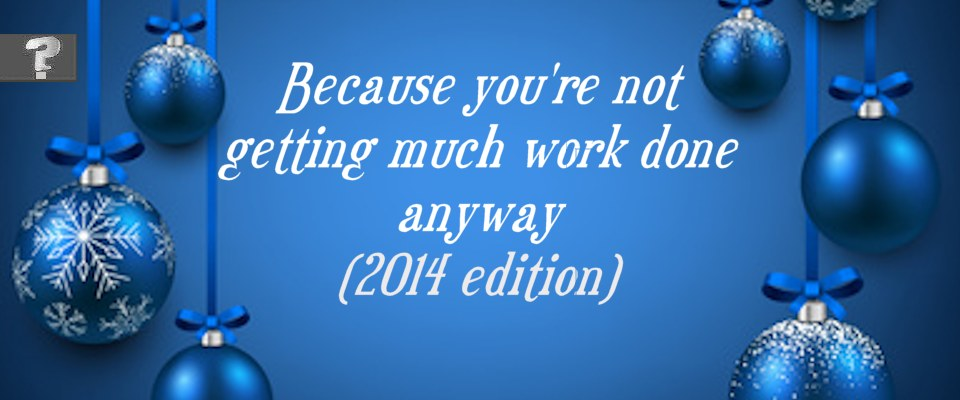 Because you're not getting much work done anyway (2014 edition)