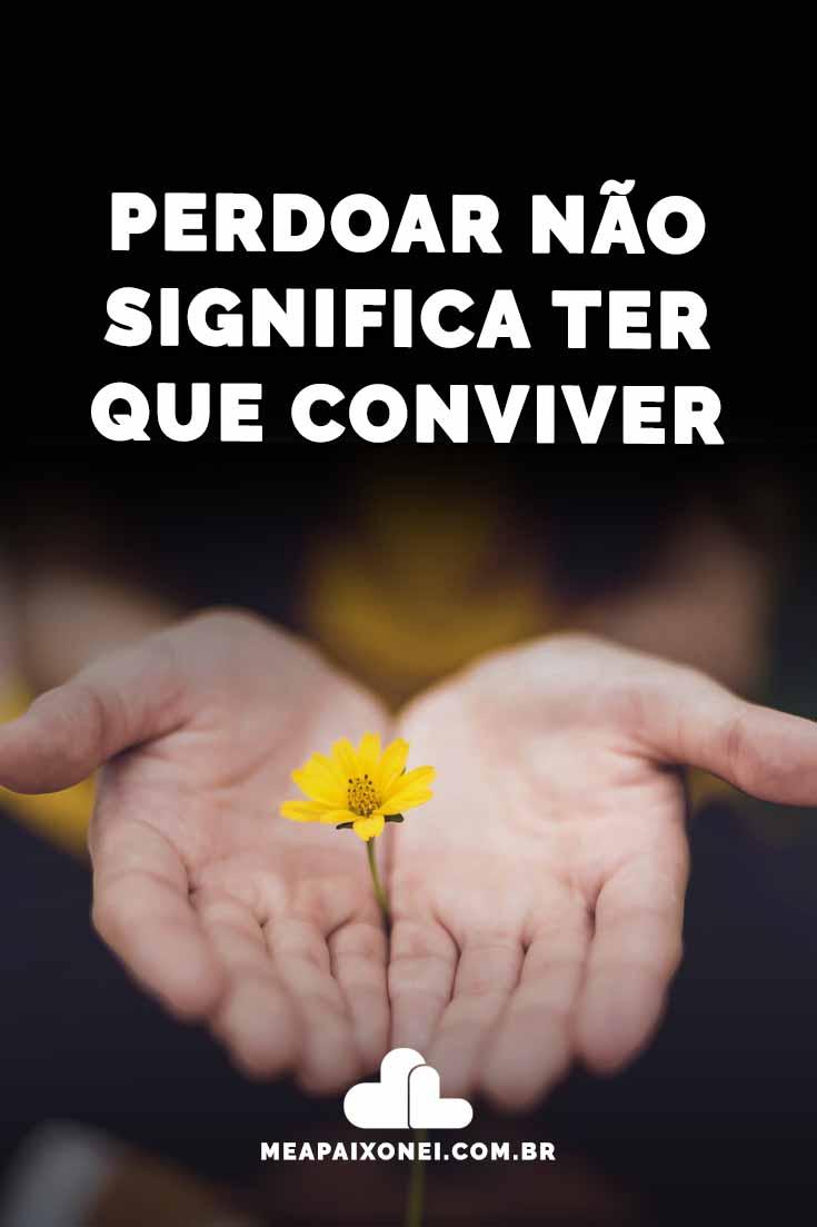 Perdoar não significa ter que conviver