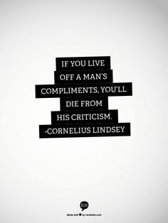 If you live of a man's compliments, you'll die from his criticism
