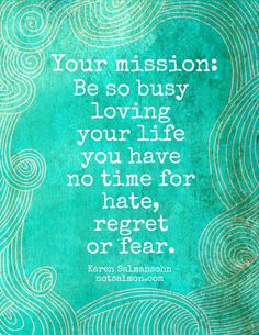 Your Mission:  Be so busy     loving  your life  you have   no time for    hate,    regret,   or fear.