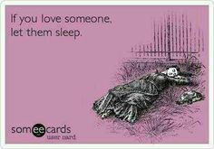 If you love someone, let them sleep.  I wish my husband would let me sleep!!!!