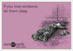 If you love someone, let them sleep.  I wish my husband would let me sleep!!!!