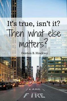 """It's true, isn't it?  Then what else matters?""  ~Gordon B. Hinckley"